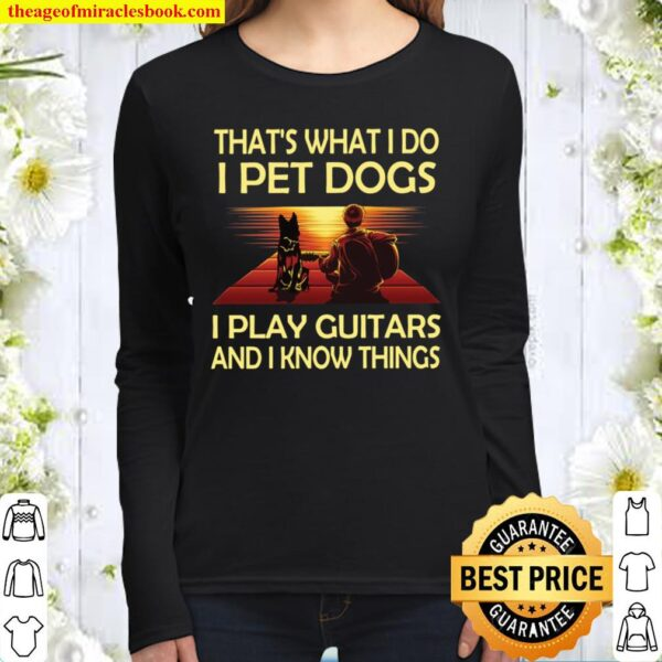 That's what I Do I Pet Dogs I Play Guitars And I Know Things Women Long Sleeved