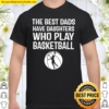 The Best Dads Have Daughters Who Play Basketball Shirt