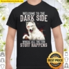 Welcome To The Dark Side Where All The Fun Stuff Happens Shirt