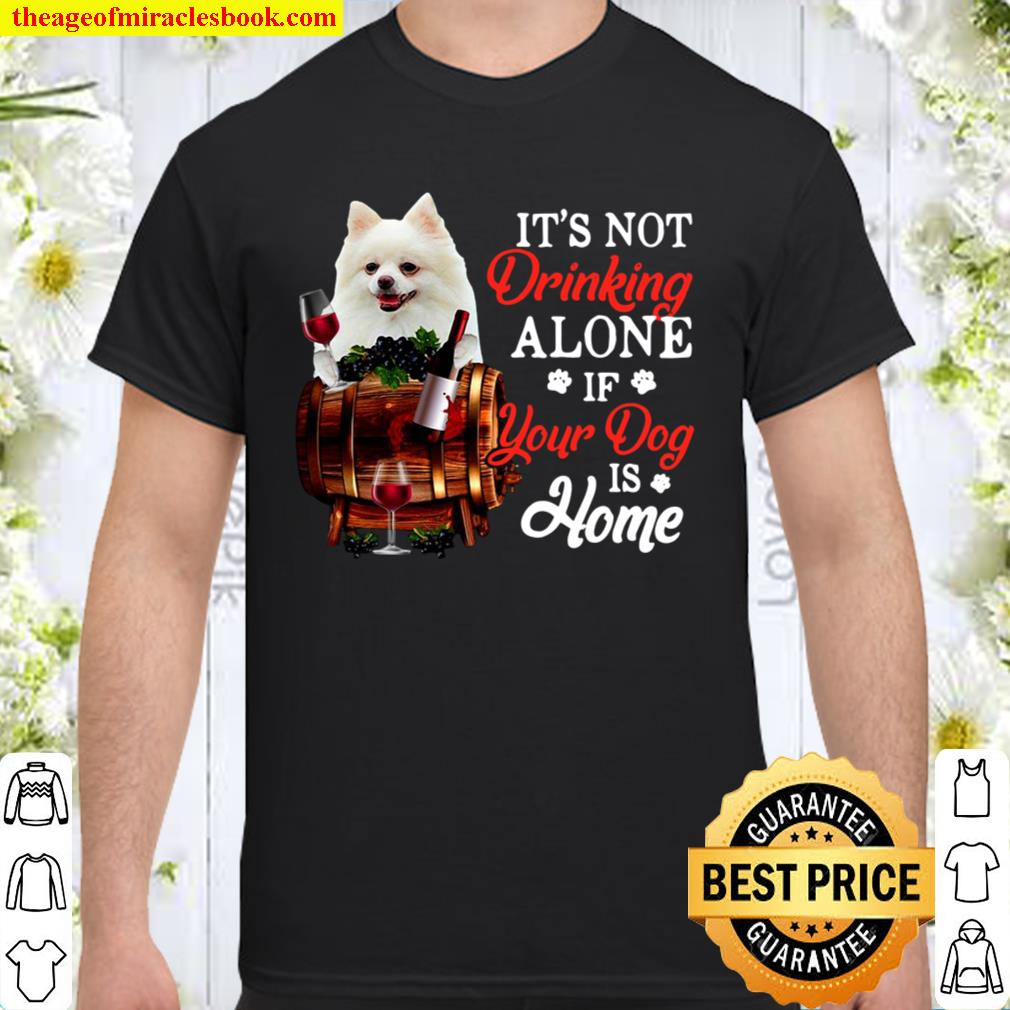 White Pomeranian It's Not Drinking Alone If Your Dog Is Home Shirt