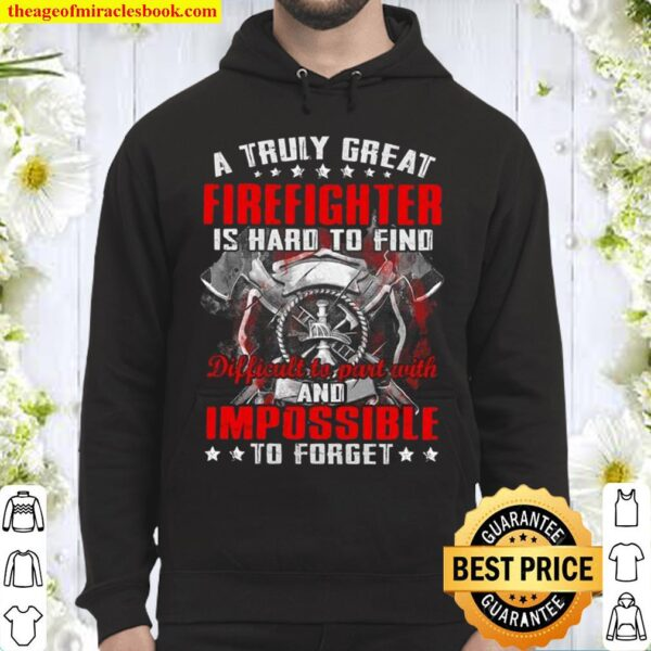 A Truly Great Firefighter Is Hard To Find Difficult To Part With And I Hoodie