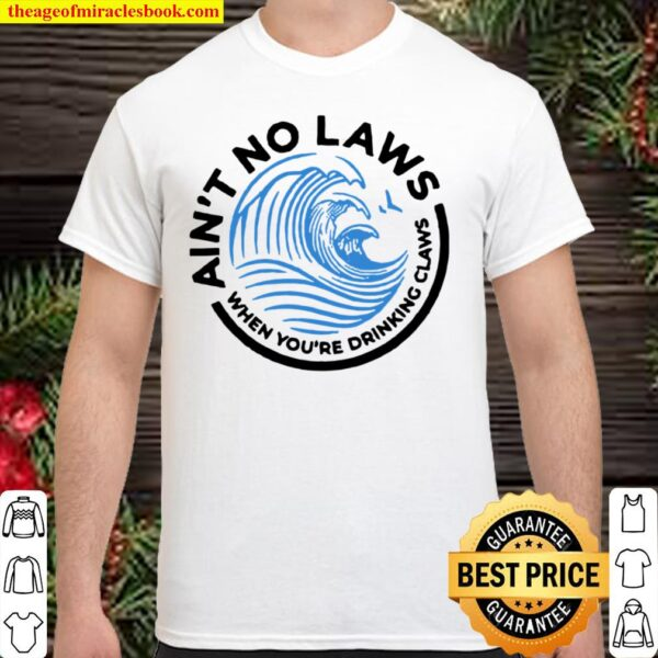 Ain_t no laws when you are drinking claws Shirt