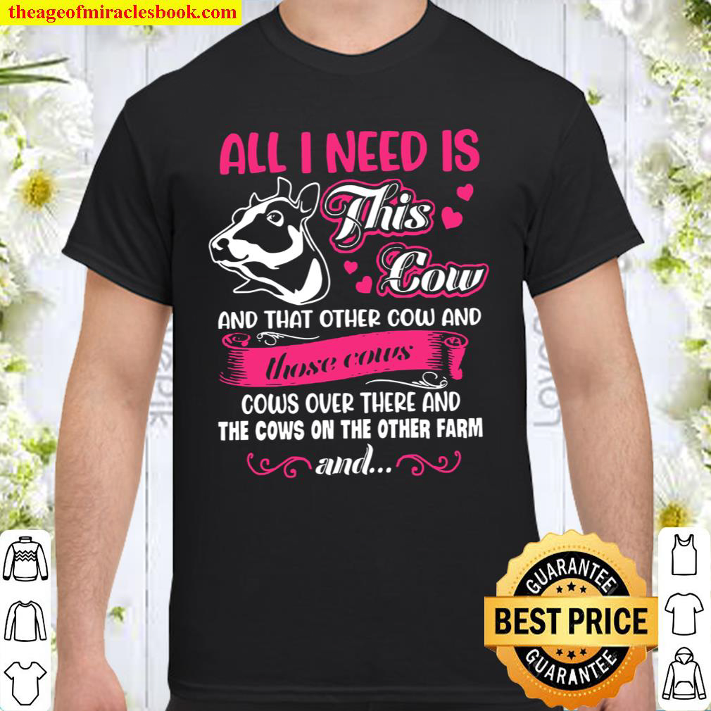 All I Need Is This Cow And That Other Cow And Those Cows Cows Over The Shirt