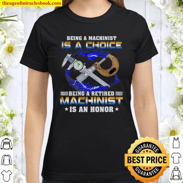 Being A Machinist Is A Choice Being A Retired Machinist An Honor Classic Women T-Shirt