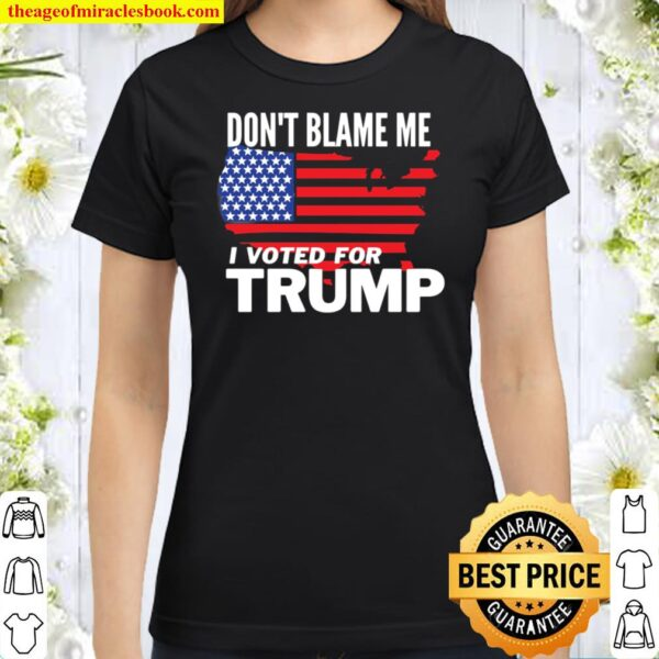 Don_t Blame Me I Voted For Trump Classic Women T-Shirt