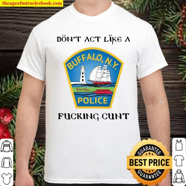 Don't act like a Buffalo N.Y police fucking cunt Shirt