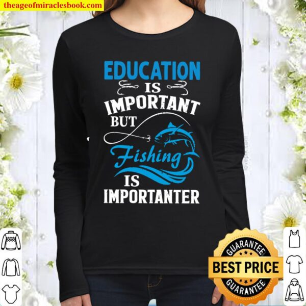Education Is Important But Fishing Is Importanter Women Long Sleeved
