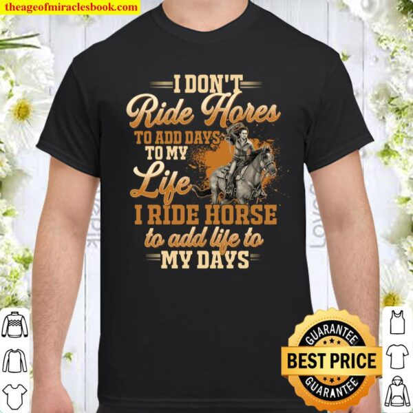I Don't Ride Horse To Add Days To My Life I Ride Horse To Add Life To Shirt