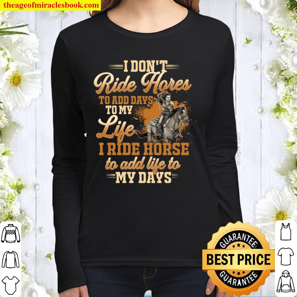 I Don't Ride Horse To Add Days To My Life I Ride Horse To Add Life To Women Long Sleeved
