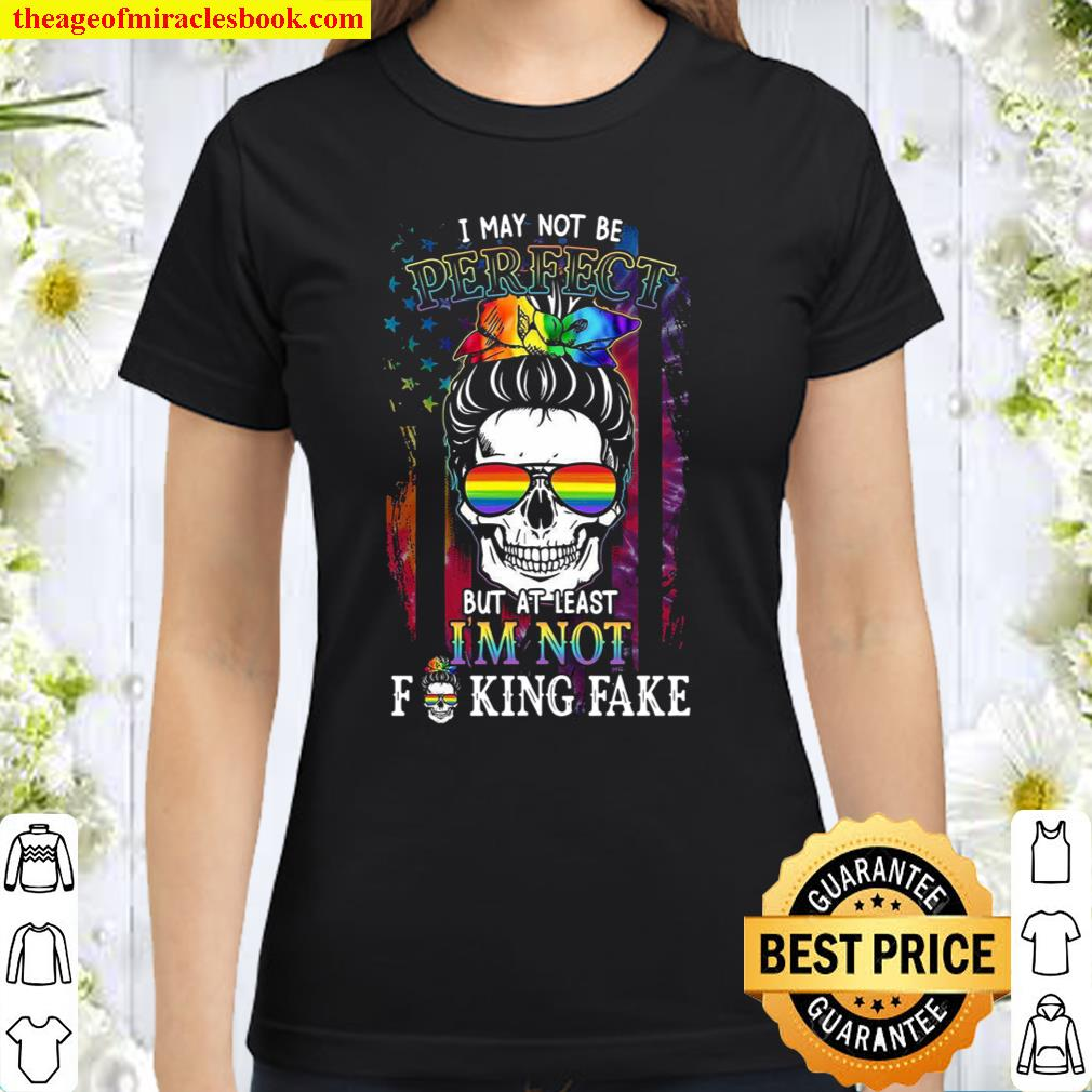 I May Not Be Perfect But At Least I'm Not Fucking Fake Classic Women T-Shirt