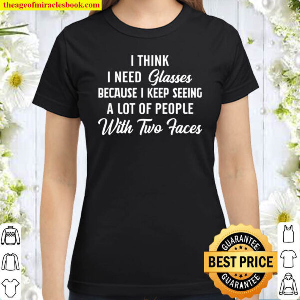 I Think I Need Glasses Because I Keep Seeing A Lot Of People With Two Classic Women T-Shirt