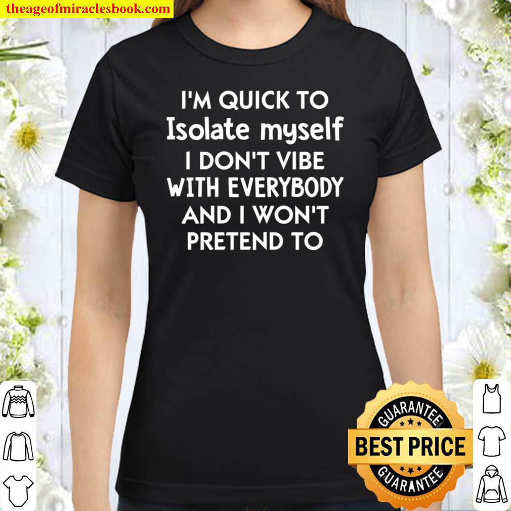 I m Quick To Isolate Myself I Don t Vibe With Everybody And I Won t Pr Classic Women T Shirt