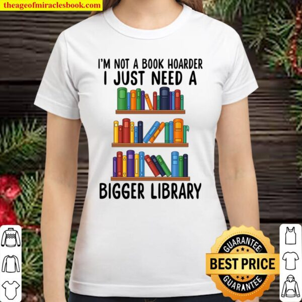 I_m not a book hoarder I Just Need A Bigger Library Classic Women T-Shirt
