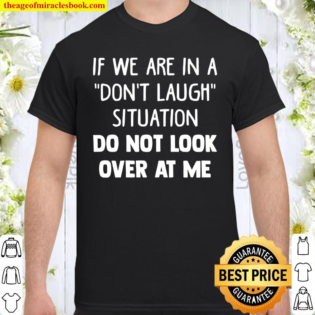 If We Are In A Don't Laugh Situation Do Not Look Over At Me Shirt