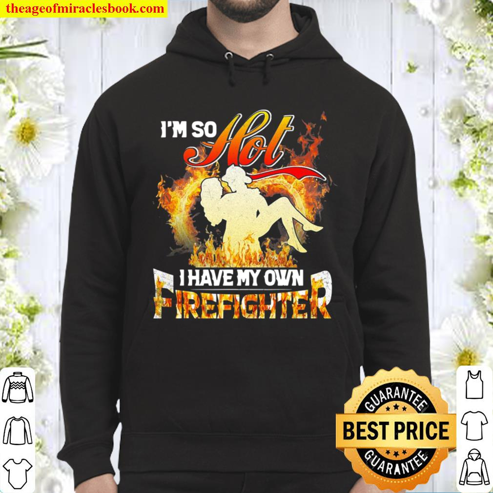 I'm So Hot I Have My Own Firefighter Girlfriend Hoodie