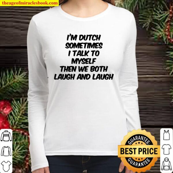 I'm dutch sometimes i talk to myself then we both laugh and laugh Women Long Sleeved