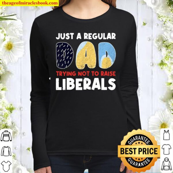 Just A Regular Dad Trying Not To Raise Liberals Funny Women Long Sleeved
