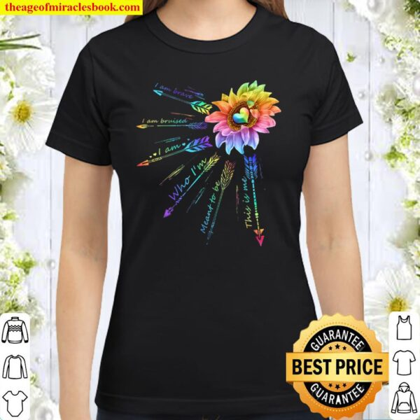 LGBT Sunflower I Am Brave I Am Bruised I Am Who I_m Meant To Be Classic Women T-Shirt