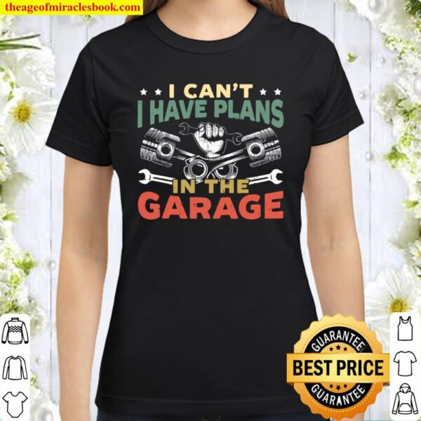 Mens I Can't I Have Plans In The Garage For A Mechanic Dad Classic Women T-Shirt