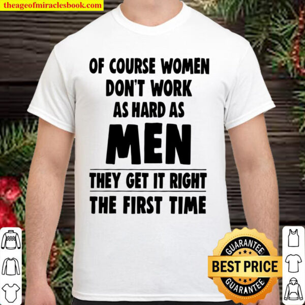 Of Course Women Dont Work As Hard As Men They Get It Right The First Shirt