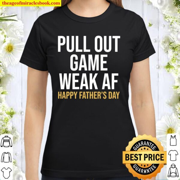 Pull Out Game Weak AF Happy Father_s Day Dad Classic Women T-Shirt