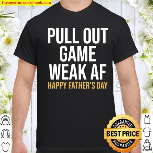 Pull Out Game Weak AF Happy Father_s Day Dad Shirt