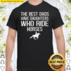 The Best Dads Have Daughters Who Ride Horses Shirt