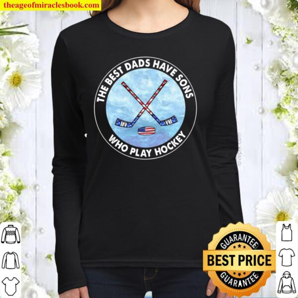 The Best Dads Have Sons Who Play Hockey Women Long Sleeved