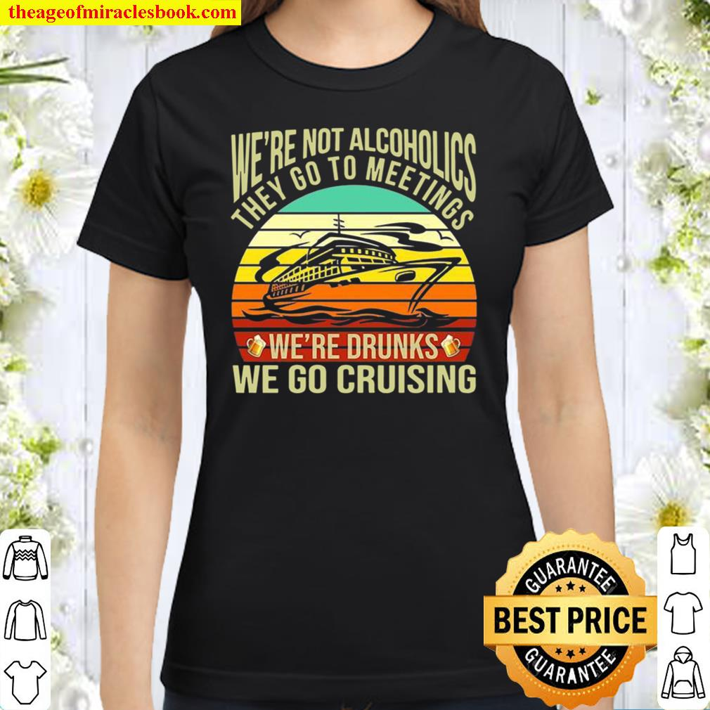 We're Not Alcoholics They Go To Meetings We're Drunks We Go Cruising Classic Women T-Shirt