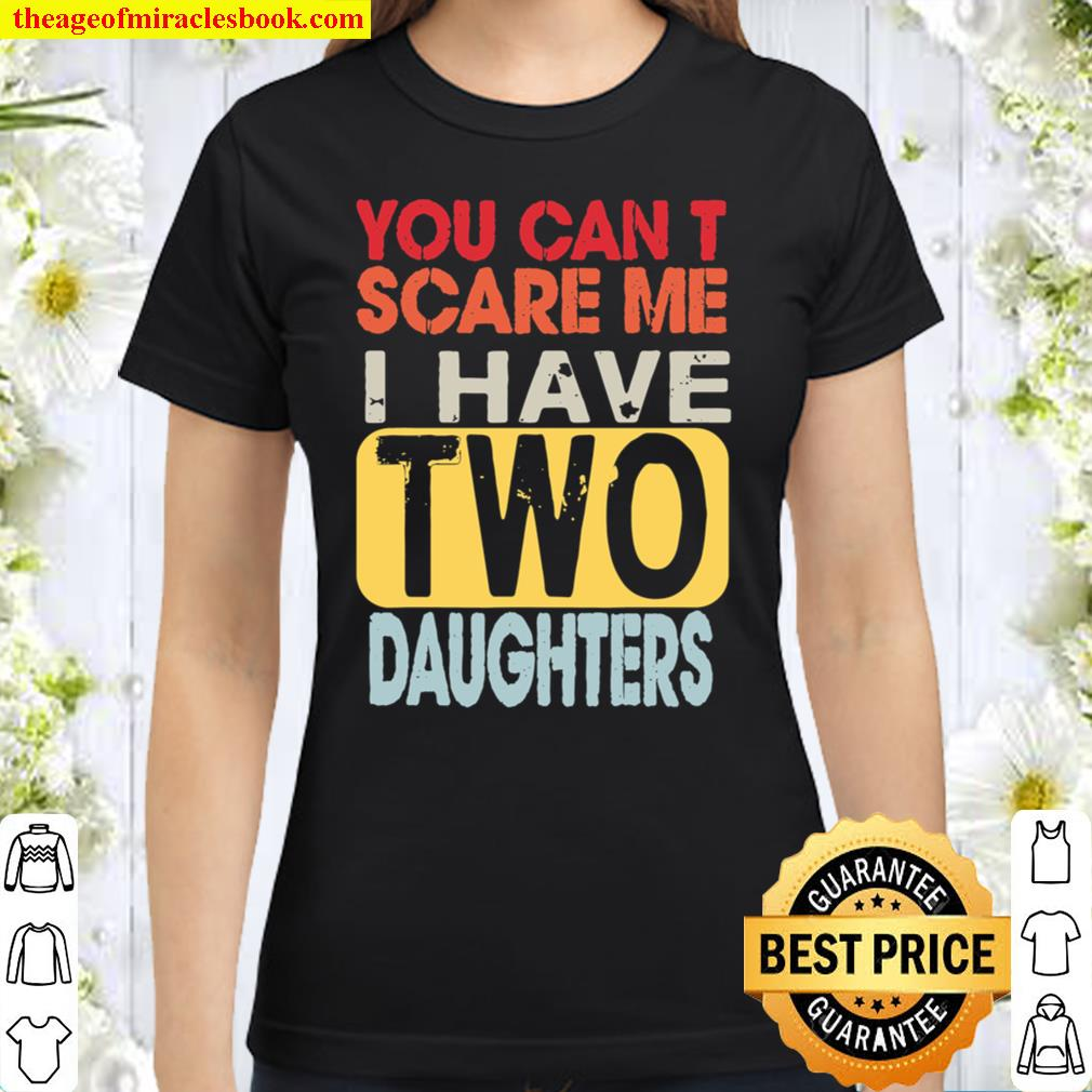 You Can_t Scare Me I Have Two Daughters Retro Funny Dad Gift Classic Women T-Shirt