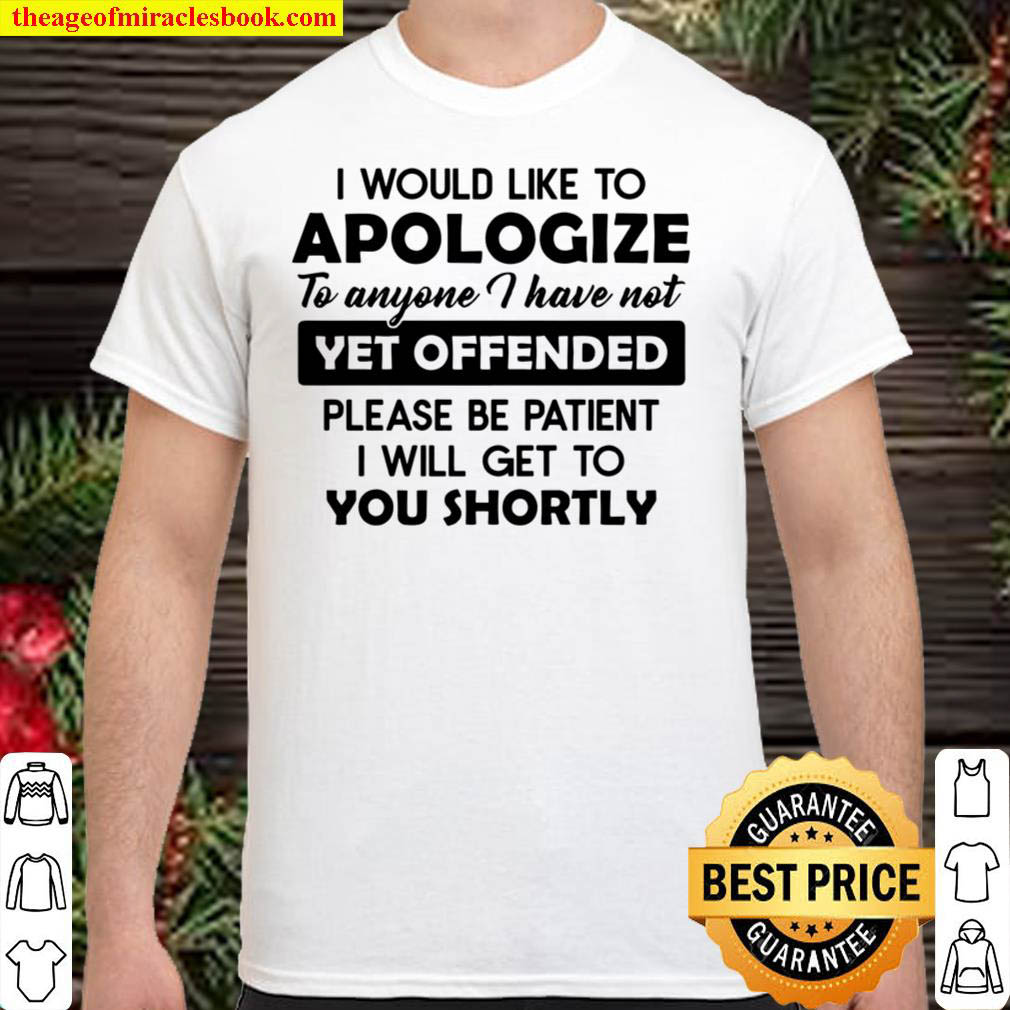 I Would Like To Apologize To Anyone I Have Not Yet Offended Please Be Shirt