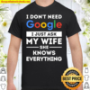 I don t need Google. I just ask my wife she knows everything Shirt