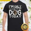I m Only Talking To My Dog Today Shirt
