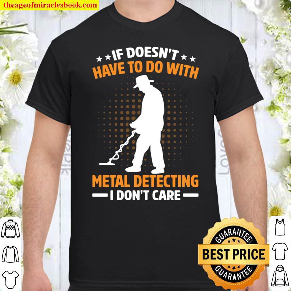 If Doesn t Have To Do With Metal Detecting I Don t Care Shirt