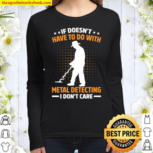 If Doesn t Have To Do With Metal Detecting I Don t Care Women Long Sleeved