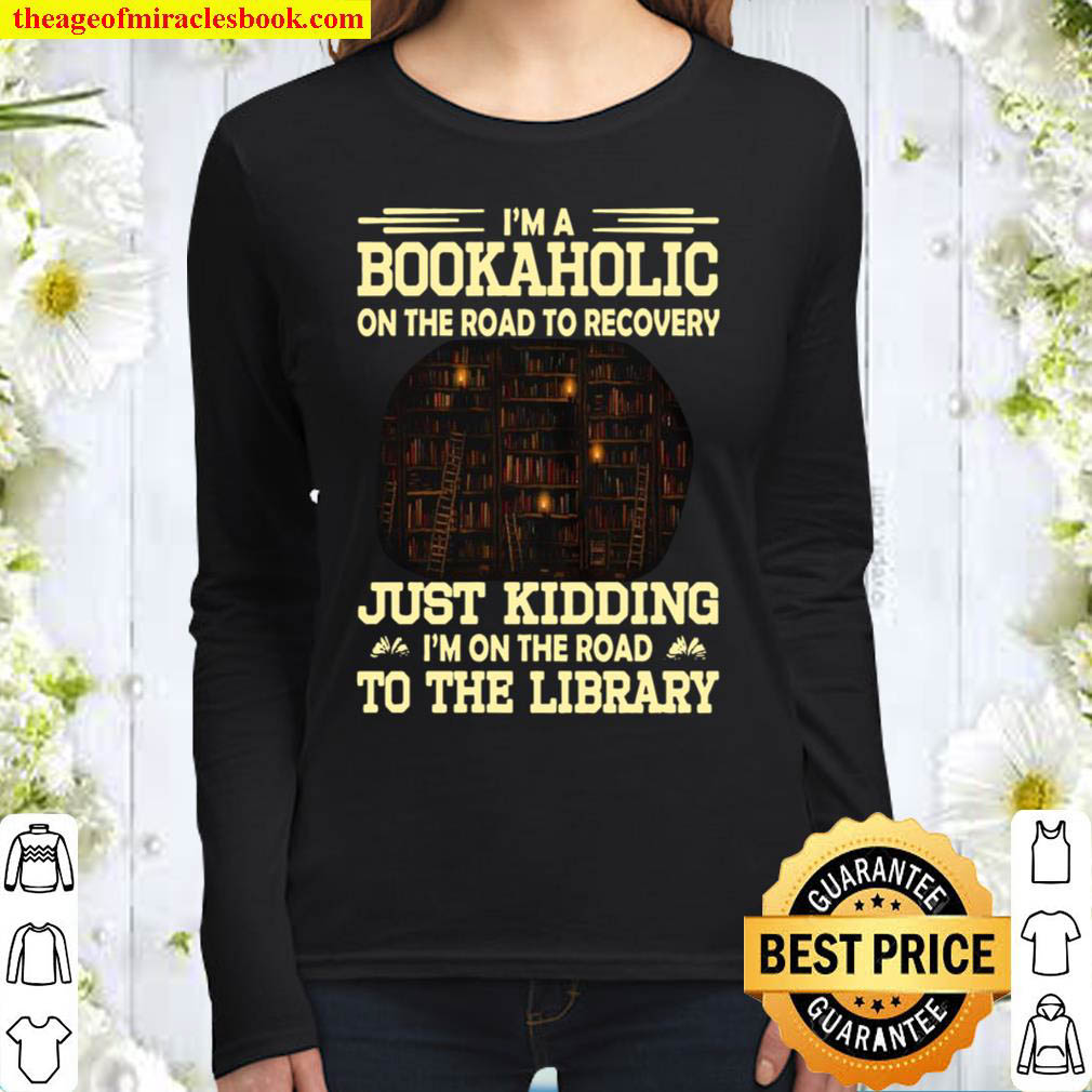 Im A Bookaholic On The Road To Recovery Just Kidding Im On The Road Women Long Sleeved