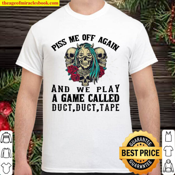 Piss Me Off Again And We Play A Game Called Duct Tape Skull ROses Shirt