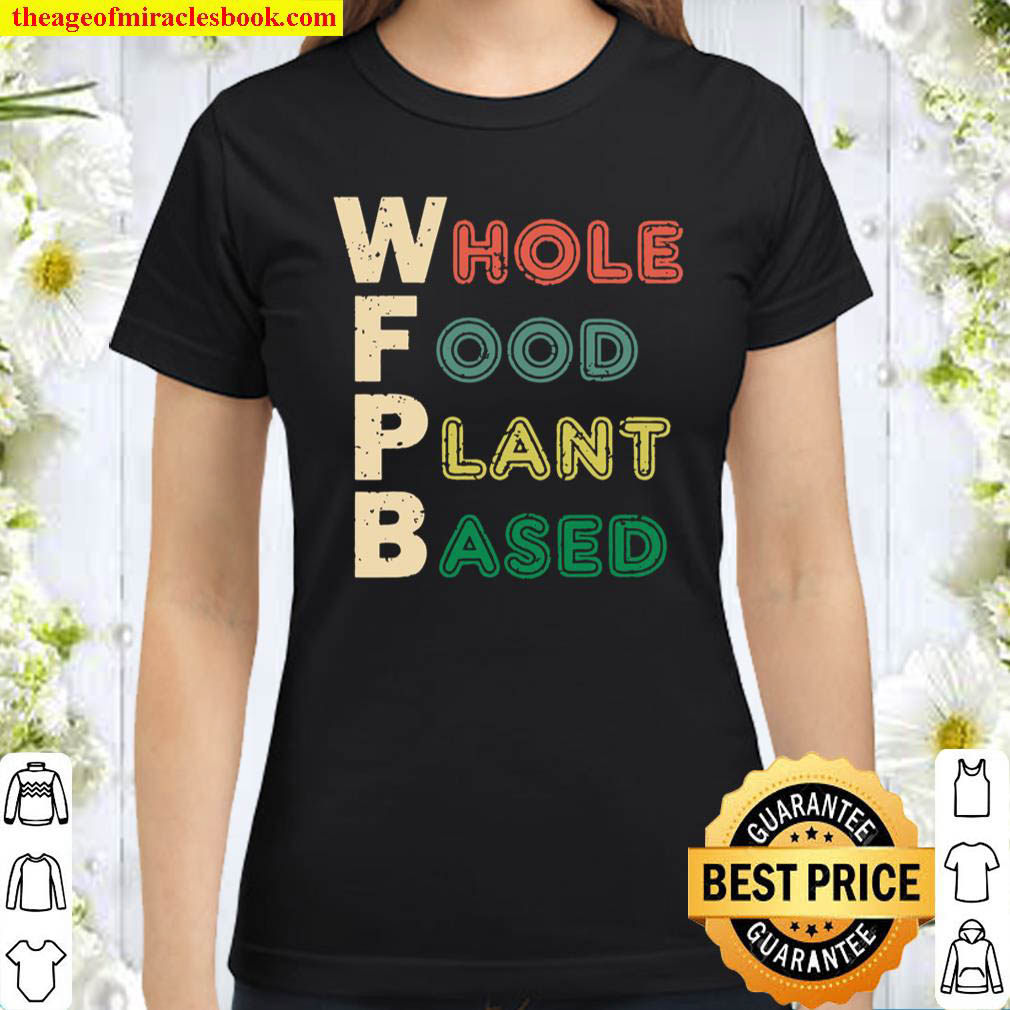 Wfpb Whole Food Plant Based Diet Gift Classic Women T Shirt